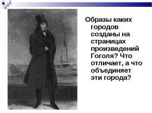 Образы каких городов созданы на страницах произведений Гоголя? Что отличает, а ч