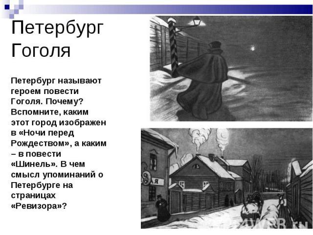 Петербург Гоголя Петербург называют героем повести Гоголя. Почему? Вспомните, каким этот город изображен в «Ночи перед Рождеством», а каким – в повести «Шинель». В чем смысл упоминаний о Петербурге на страницах «Ревизора»?