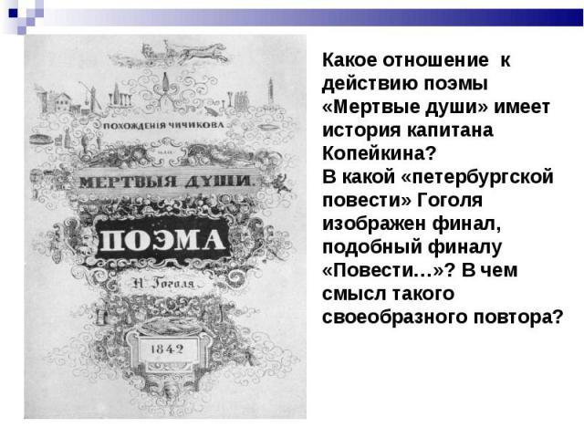 Какое отношение к действию поэмы «Мертвые души» имеет история капитана Копейкина?В какой «петербургской повести» Гоголя изображен финал, подобный финалу «Повести…»? В чем смысл такого своеобразного повтора?