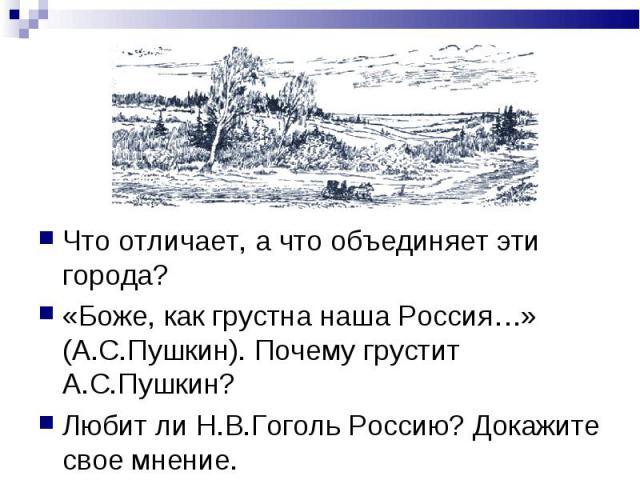 Что отличает, а что объединяет эти города?«Боже, как грустна наша Россия…» (А.С.Пушкин). Почему грустит А.С.Пушкин? Любит ли Н.В.Гоголь Россию? Докажите свое мнение.