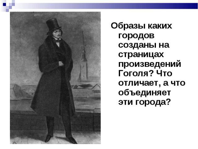 Образы каких городов созданы на страницах произведений Гоголя? Что отличает, а что объединяет эти города?