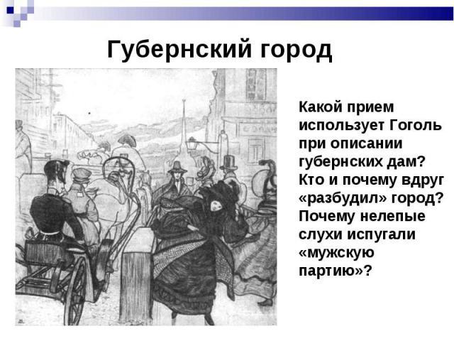 Губернский город Какой прием использует Гоголь при описании губернских дам? Кто и почему вдруг «разбудил» город? Почему нелепые слухи испугали «мужскую партию»?