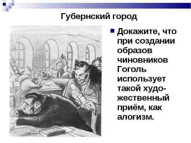 Губернский город Докажите, что при создании образов чиновников Гоголь использует такой худо-жественный приём, как алогизм.
