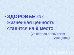 ЗДОРОВЬЕ как жизненная ценность ставится на 9 место. (из опроса российских учащи