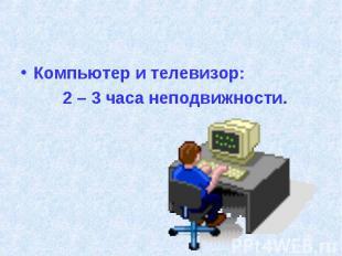 Компьютер и телевизор: 2 – 3 часа неподвижности.
