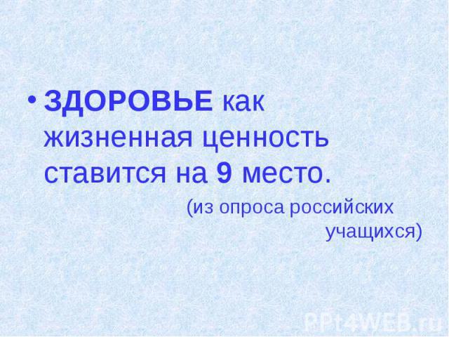 ЗДОРОВЬЕ как жизненная ценность ставится на 9 место. (из опроса российских учащихся)