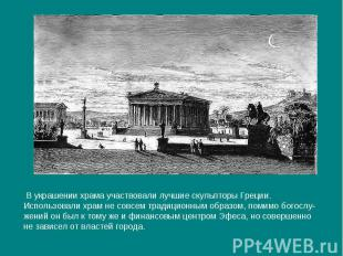 В украшении храма участвовали лучшие скульпторы Греции.Использовали храм не совс