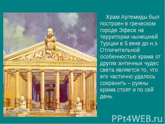 Храм Артемиды был построен в греческом городе Эфесе на территории нынешней Турции в 5 веке до н.э. Отличительной особенностью храма от других античных чудес света является то, что его частично удалось сохранить – руины храма стоят и по сей день.