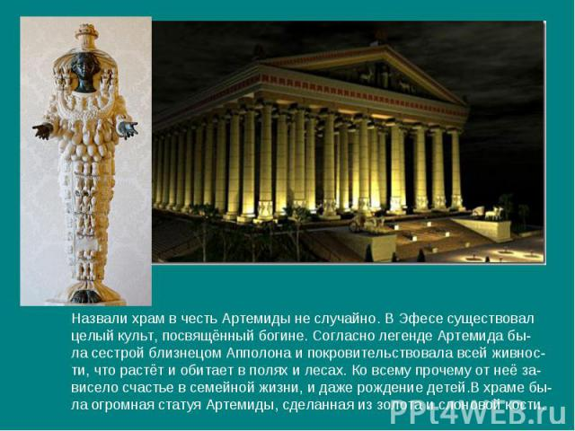 Назвали храм в честь Артемиды не случайно. В Эфесе существовалцелый культ, посвящённый богине. Согласно легенде Артемида бы-ла сестрой близнецом Апполона и покровительствовала всей живнос-ти, что растёт и обитает в полях и лесах. Ко всему прочему от…