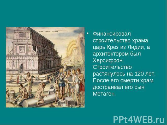 Финансировал строительство храма царь Крез из Лидии, а архитектором был Херсифрон. Строительство растянулось на 120 лет. После его смерти храм достраивал его сын Метаген.