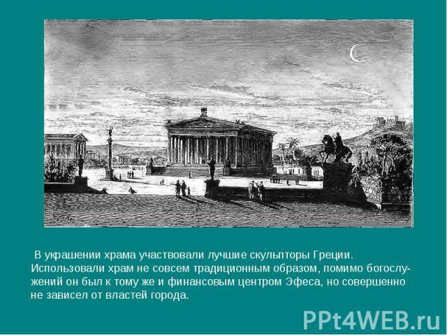 В украшении храма участвовали лучшие скульпторы Греции.Использовали храм не совсем традиционным образом, помимо богослу-жений он был к тому же и финансовым центром Эфеса, но совершенноне зависел от властей города.