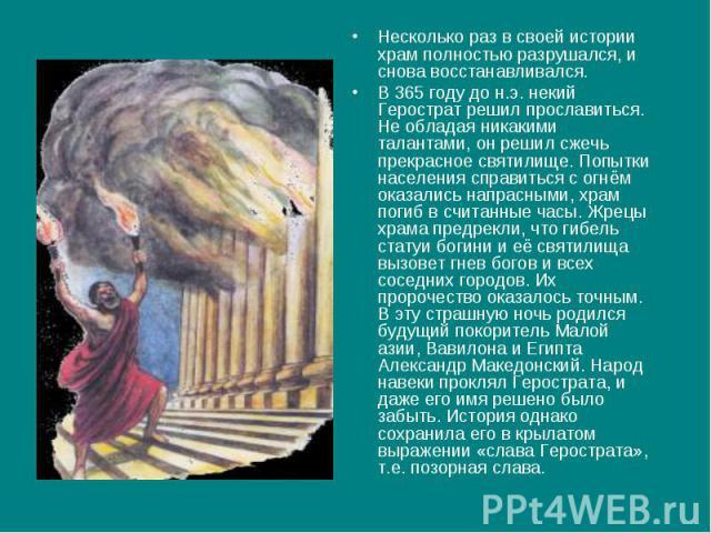 Несколько раз в своей истории храм полностью разрушался, и снова восстанавливался. В 365 году до н.э. некий Герострат решил прославиться. Не обладая никакими талантами, он решил сжечь прекрасное святилище. Попытки населения справиться с огнём оказал…