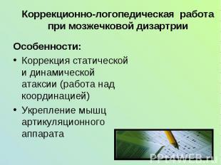 Коррекционно-логопедическая работа при мозжечковой дизартрии Особенности:Коррекц