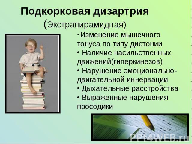 Подкорковая дизартрия (Экстрапирамидная) Изменение мышечного тонуса по типу дистонии Наличие насильственных движений(гиперкинезов) Нарушение эмоционально-двигательной иннервации Дыхательные расстройства Выраженные нарушения просодики