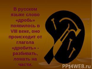 В русском языке слово «дробь» появилось в VIII веке, оно происходит от глагола «