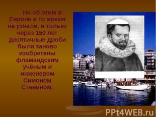 Но об этом в Европе в то время не узнали, и только через 150 лет десятичные дроб