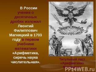В России учение о десятичных дробях изложил Леонтий Филиппович Магницкий в 1703