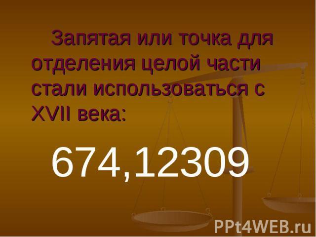 Запятая или точка для отделения целой части стали использоваться с XVII века:674,12309