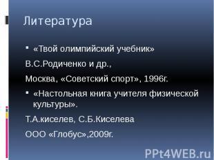 Литература «Твой олимпийский учебник»В.С.Родиченко и др.,Москва, «Советский спор