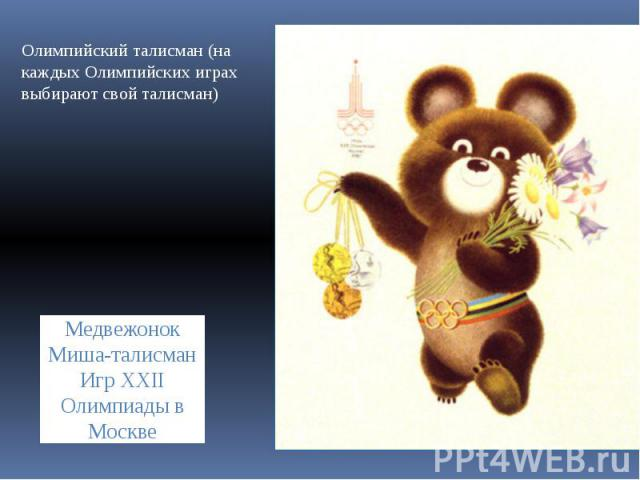 Олимпийский талисман (на каждых Олимпийских играх выбирают свой талисман) Медвежонок Миша-талисман Игр XXII Олимпиады в Москве
