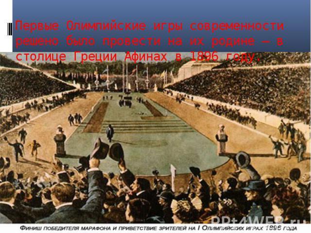Первые Олимпийские игры современности решено было провести на их родине – в столице Греции Афинах в 1896 году.