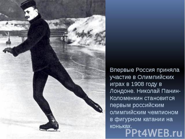 Впервые Россия приняла участие в Олимпийских играх в 1908 году в Лондоне. Николай Панин-Коломенкин становится первым российским олимпийским чемпионом в фигурном катании на коньках.