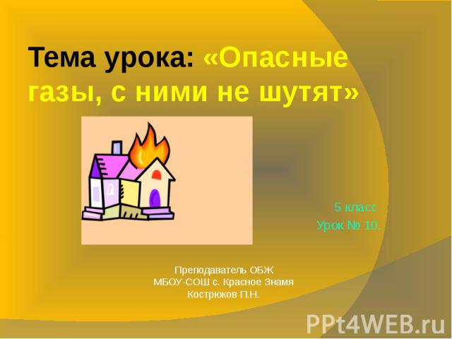 Тема урока: «Опасные газы, с ними не шутят» 5 класс Урок № 10.Преподаватель ОБЖМБОУ-СОШ с. Красное ЗнамяКострюков П.Н.