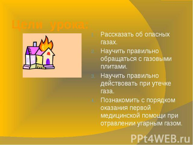 Цели урока: Рассказать об опасных газах.Научить правильно обращаться с газовыми плитами.Научить правильно действовать при утечке газа.Познакомить с порядком оказания первой медицинской помощи при отравлении угарным газом.