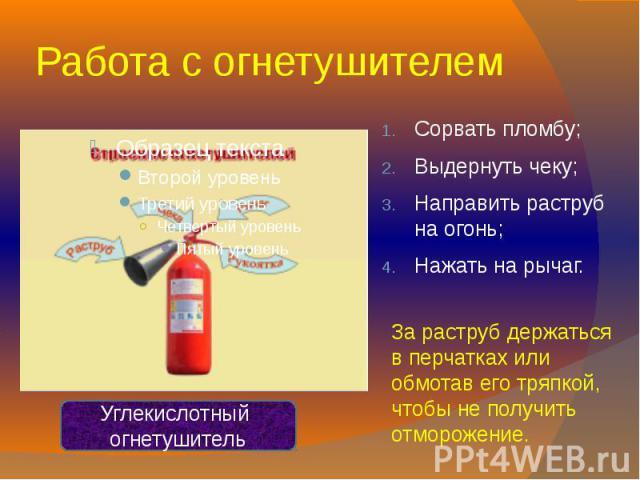Работа с огнетушителем Сорвать пломбу;Выдернуть чеку;Направить раструб на огонь;Нажать на рычаг.За раструб держаться в перчатках или обмотав его тряпкой, чтобы не получить отморожение.Углекислотный огнетушитель