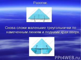 Разогни.Снова сложи маленькие треугольнички по намеченным линиям и подними края