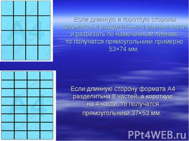 Если длинную икороткую стороны формата А4 разделить на4 равные части иразрезать понамеченным линиям, тополучатся прямоугольники примерно 53×74мм. Если длинную сторону формата А4 разделитьна8частей, акороткую на4части, тополучатсяпрямоуго…
