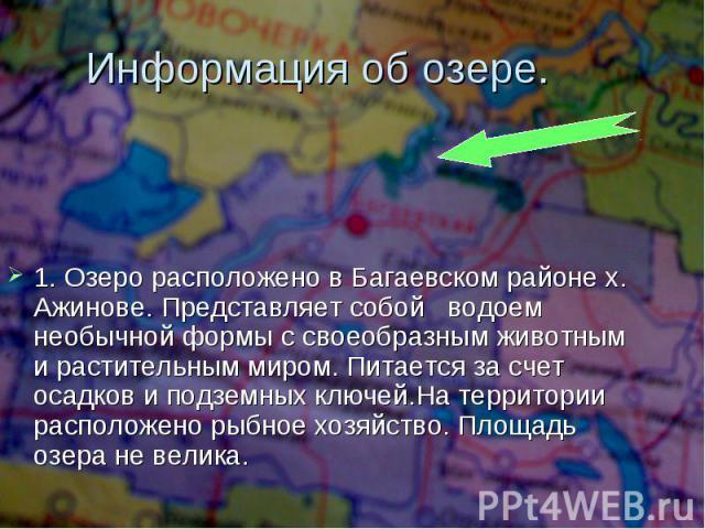 Информация об озере. 1. Озеро расположено в Багаевском районе х. Ажинове. Представляет собой водоем необычной формы с своеобразным животным и растительным миром. Питается за счет осадков и подземных ключей.На территории расположено рыбное хозяйство.…