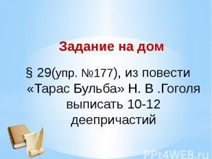 Задание на дом29(упр. №177), из повести «Тарас Бульба» Н. В .Гоголя выписать 10-