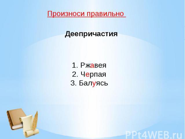Произноси правильно Деепричастия 1. Ржавея2. Черпая3. Балуясь