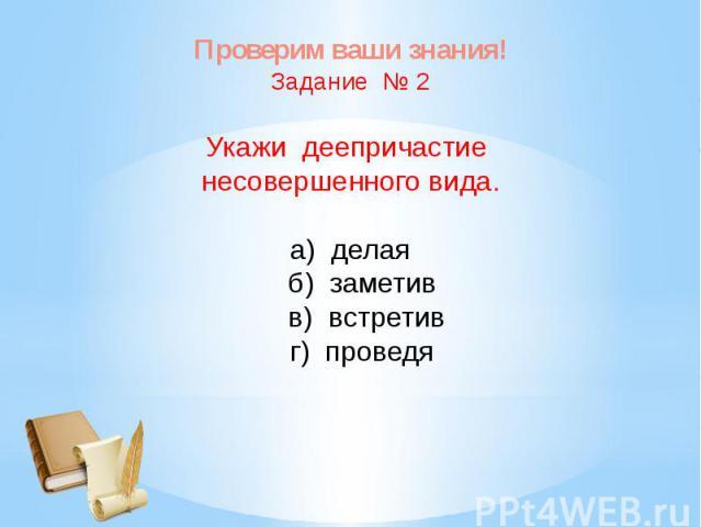 Проверим ваши знания!Задание № 2Укажи деепричастие несовершенного вида.а) делая б) заметив в) встретив г) проведя