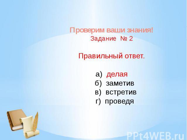 Проверим ваши знания!Задание № 2Правильный ответ.а) делая б) заметив в) встретив г) проведя