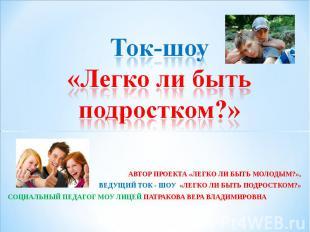 Ток-шоу «Легко ли быть подростком?» АВТОР ПРОЕКТА «ЛЕГКО ЛИ БЫТЬ МОЛОДЫМ?»,ВЕДУЩ