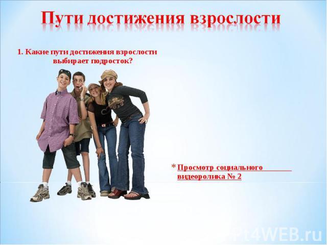 Пути достижения взрослости 1. Какие пути достижения взрослости выбирает подросток?Просмотр социального видеоролика № 2