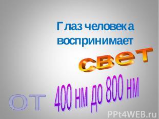 Глаз человекавоспринимаетсветот400 нм до 800 нм
