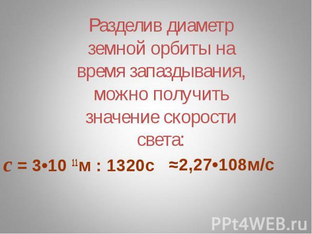 Разделив диаметр земной орбиты на время запаздывания, можно получить значение скорости света: с = 3•10 11м : 1320с≈2,27•108м/с