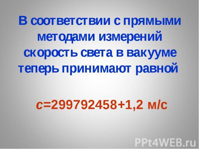 В соответствии с прямыми методами измерений скорость света в вакууме теперь принимают равной с=299792458+1,2 м/c