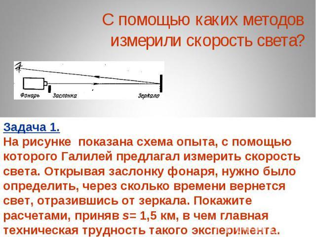 С помощью каких методов измерили скорость света? Задача 1. На рисунке показана схема опыта, с помощью которого Галилей предлагал измерить скорость света. Открывая заслонку фонаря, нужно было определить, через сколько времени вернется свет, отразивши…