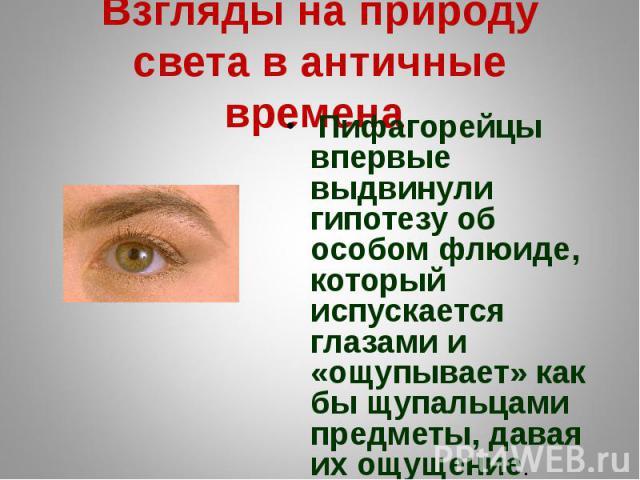 Взгляды на природу света в античные времена Пифагорейцы впервые выдвинули гипотезу об особом флюиде, который испускается глазами и «ощупывает» как бы щупальцами предметы, давая их ощущение.