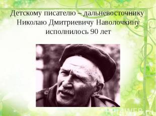 Детскому писателю – дальневосточнику Николаю Дмитриевичу Наволочкинуисполнилось