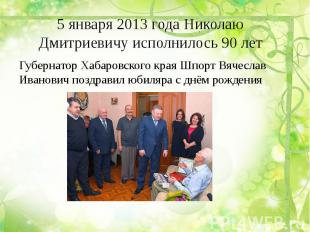 5 января 2013 года Николаю Дмитриевичу исполнилось 90 лет Губернатор Хабаровског
