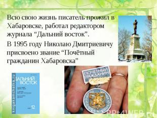 """Всю свою жизнь писатель прожил в Хабаровске, работал редактором журнала """"Дальний"""