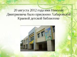 20 августа 2012 года имя Николая Дмитриевича было присвоено Хабаровской Краевой