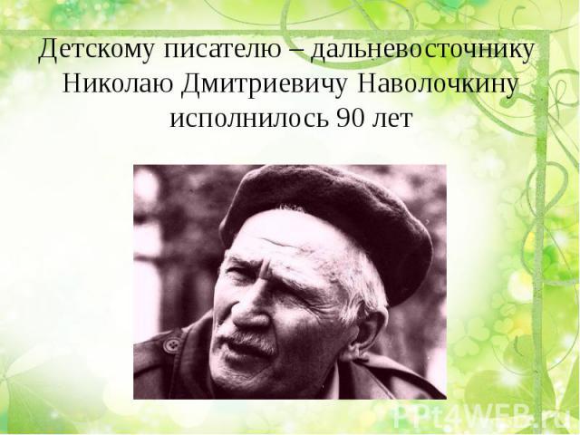 Детскому писателю – дальневосточнику Николаю Дмитриевичу Наволочкинуисполнилось 90 лет