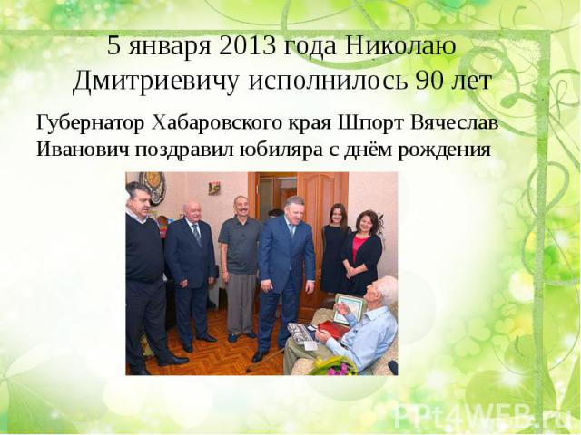 5 января 2013 года Николаю Дмитриевичу исполнилось 90 лет Губернатор Хабаровского края Шпорт Вячеслав Иванович поздравил юбиляра с днём рождения