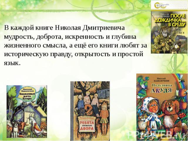 В каждой книге Николая Дмитриевича мудрость, доброта, искренность и глубина жизненного смысла, а ещё его книги любят за историческую правду, открытость и простой язык.